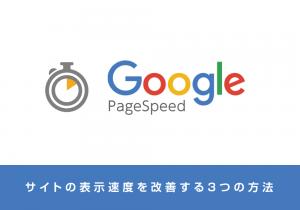 Webサイトの表示速度を改善する3つの方法!Google PageSpeed Insightsとは?~初心者編~