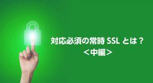 2017年終盤の今、常時SSL化を急がねばならない理由<中編>