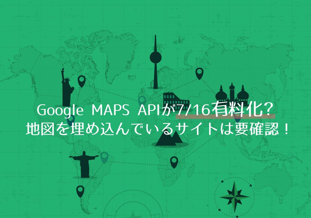 Google MAPS APIが7/16有料化?地図を埋め込んでいるサイトは要確認!